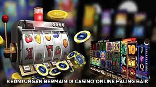 Keuntungan Bermain di Casino Online Paling Baik